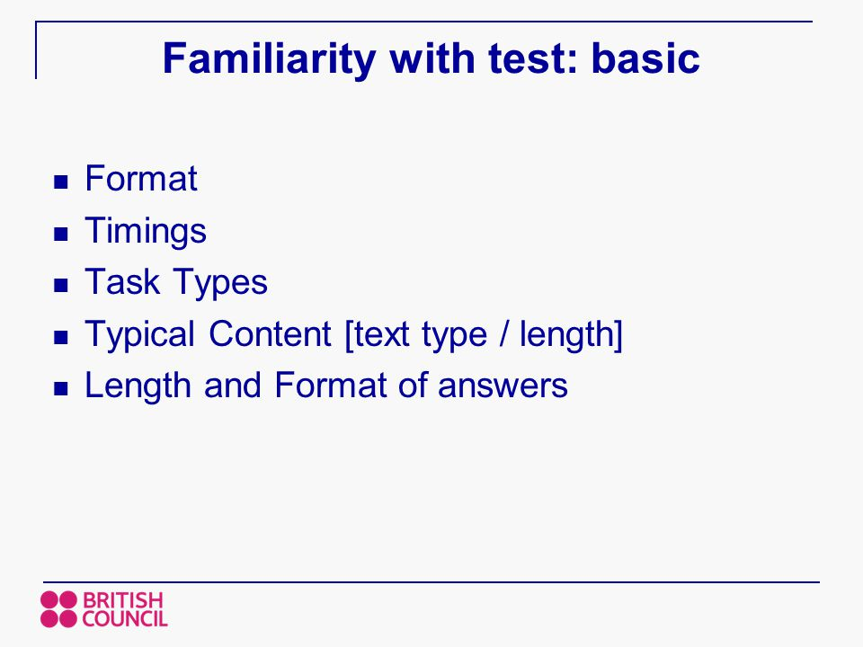 Familiarity with test: basic Format Timings Task Types Typical Content [text type / length] Length and Format of answers