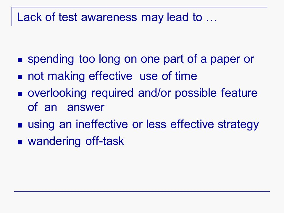Lack of test awareness may lead to … spending too long on one part of a paper or not making effective use of time overlooking required and/or possible feature of an answer using an ineffective or less effective strategy wandering off-task