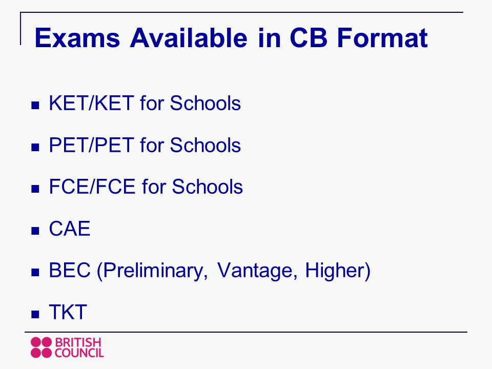 Exams Available in CB Format KET/KET for Schools PET/PET for Schools FCE/FCE for Schools CAE BEC (Preliminary, Vantage, Higher) TKT