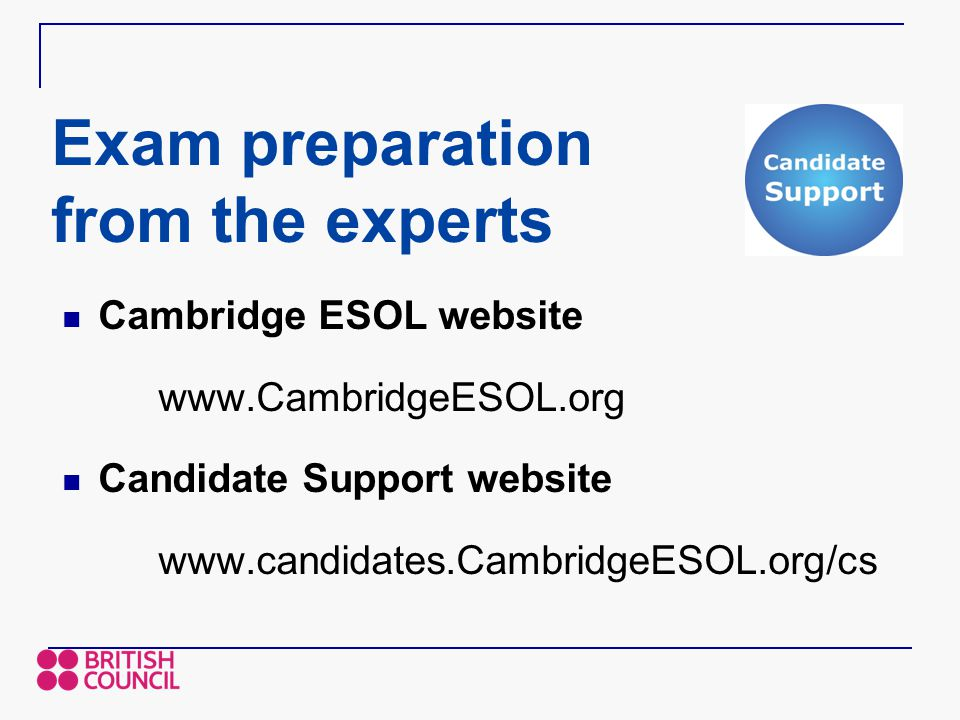 Exam preparation from the experts Cambridge ESOL website www.CambridgeESOL.org Candidate Support website www.candidates.CambridgeESOL.org/cs