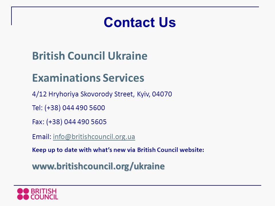 Contact Us British Council Ukraine Examinations Services 4/12 Hryhoriya Skovorody Street, Kyiv, 04070 Tel: (+38) 044 490 5600 Fax: (+38) 044 490 5605 Email: info@britishcouncil.org.uainfo@britishcouncil.org.ua Keep up to date with what's new via British Council website:www.britishcouncil.org/ukraine