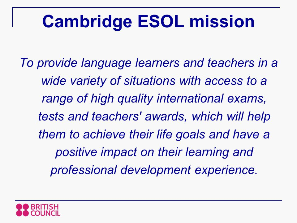 Cambridge ESOL mission To provide language learners and teachers in a wide variety of situations with access to a range of high quality international exams, tests and teachers awards, which will help them to achieve their life goals and have a positive impact on their learning and professional development experience.