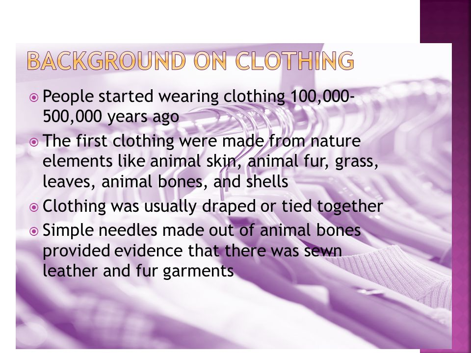  People started wearing clothing 100,000- 500,000 years ago  The first clothing were made from nature elements like animal skin, animal fur, grass, leaves, animal bones, and shells  Clothing was usually draped or tied together  Simple needles made out of animal bones provided evidence that there was sewn leather and fur garments