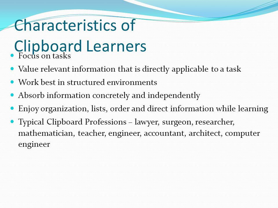 Characteristics of Clipboard Learners Focus on tasks Value relevant information that is directly applicable to a task Work best in structured environm