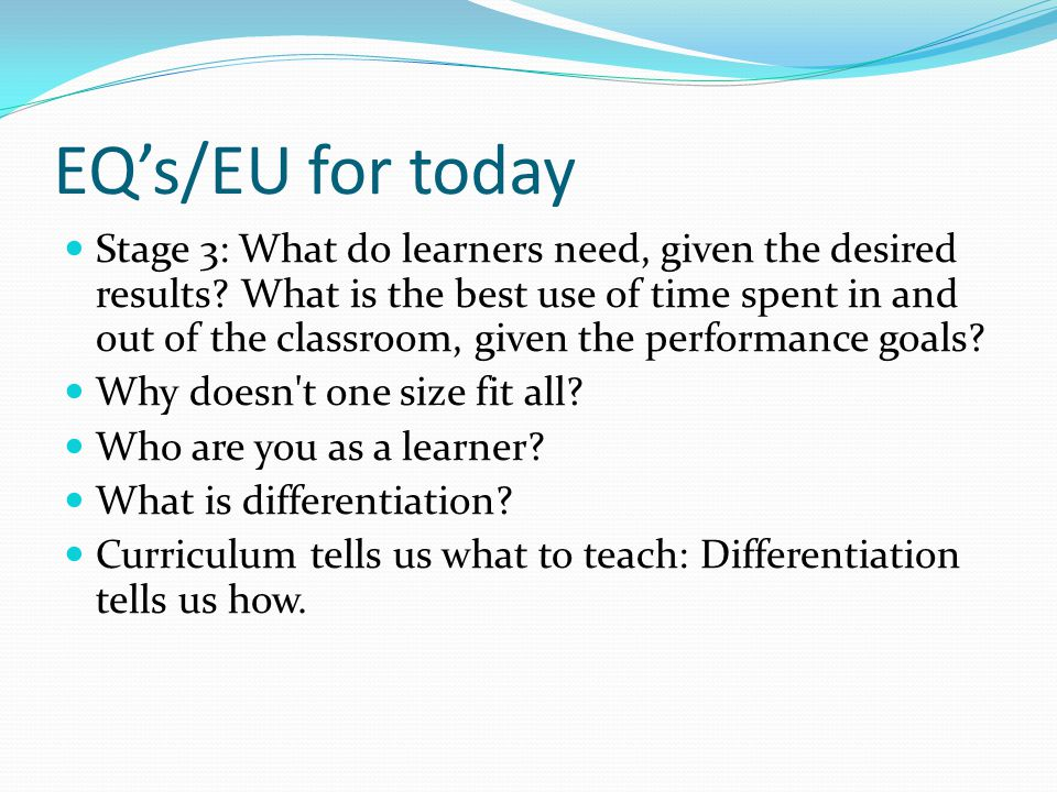 EQ's/EU for today Stage 3: What do learners need, given the desired results? What is the best use of time spent in and out of the classroom, given the