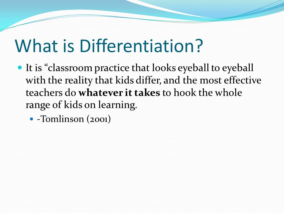 "What is Differentiation? It is ""classroom practice that looks eyeball to eyeball with the reality that kids differ, and the most effective teachers do"