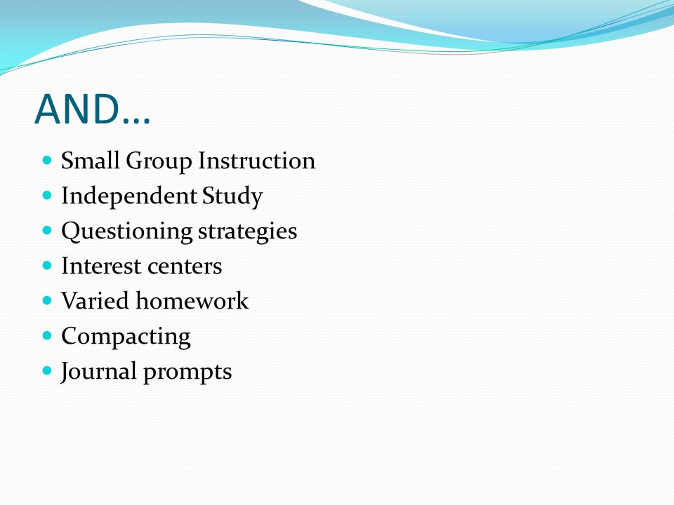 AND… Small Group Instruction Independent Study Questioning strategies Interest centers Varied homework Compacting Journal prompts