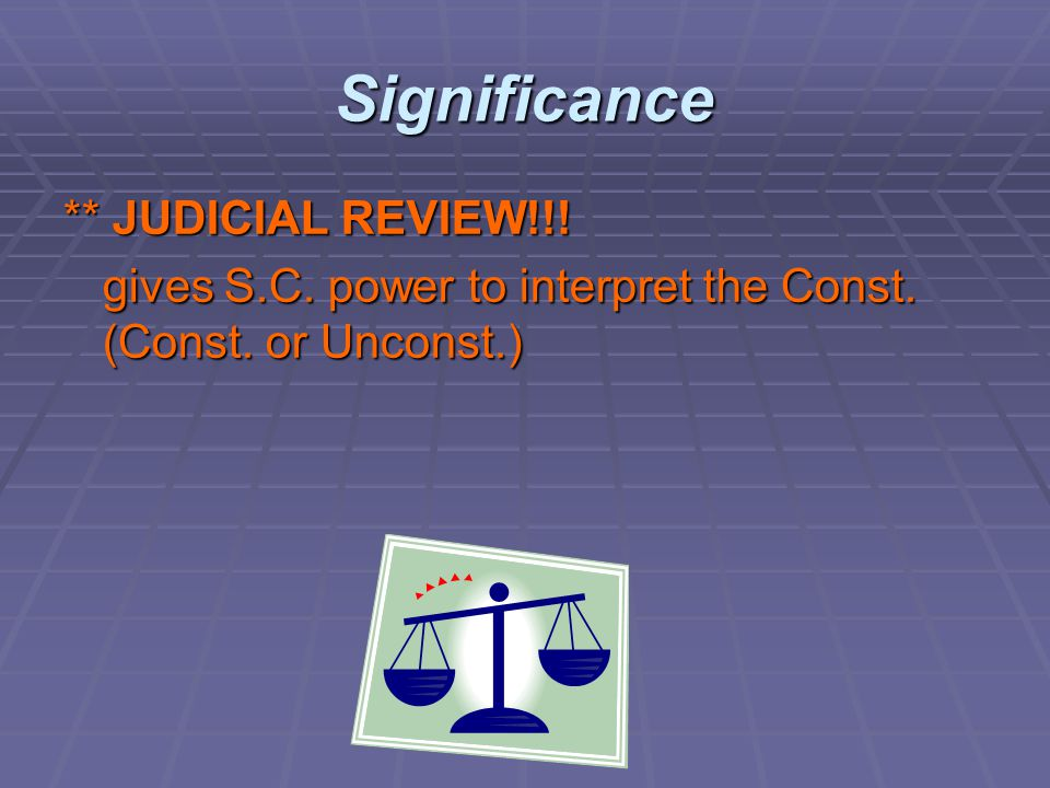 Significance ** JUDICIAL REVIEW!!! gives S.C. power to interpret the Const. (Const. or Unconst.)