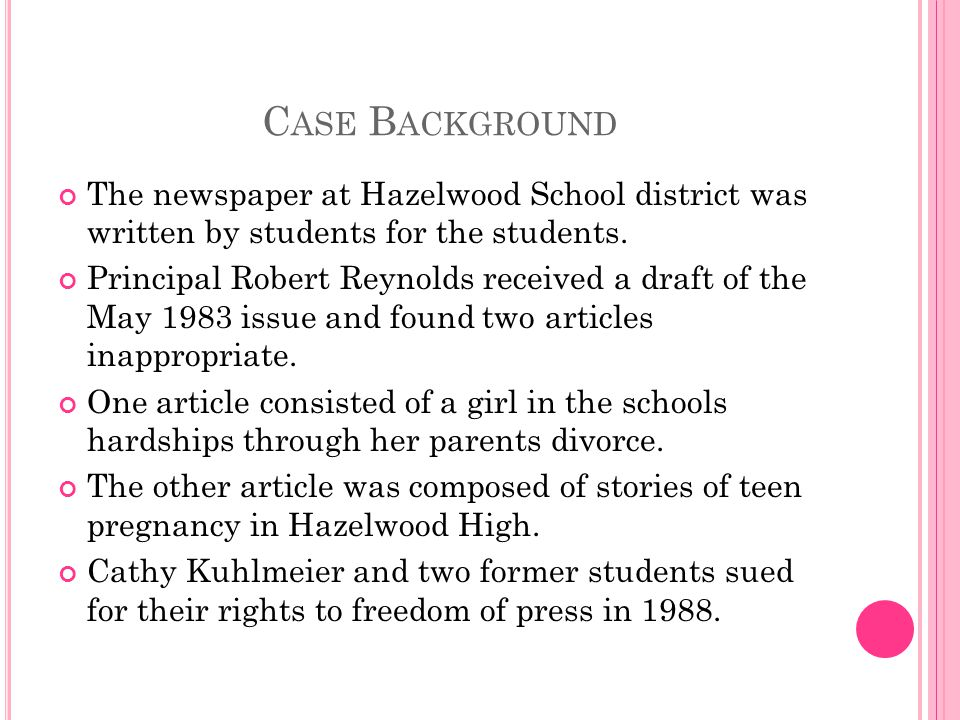 C ASE B ACKGROUND The newspaper at Hazelwood School district was written by students for the students. Principal Robert Reynolds received a draft of t