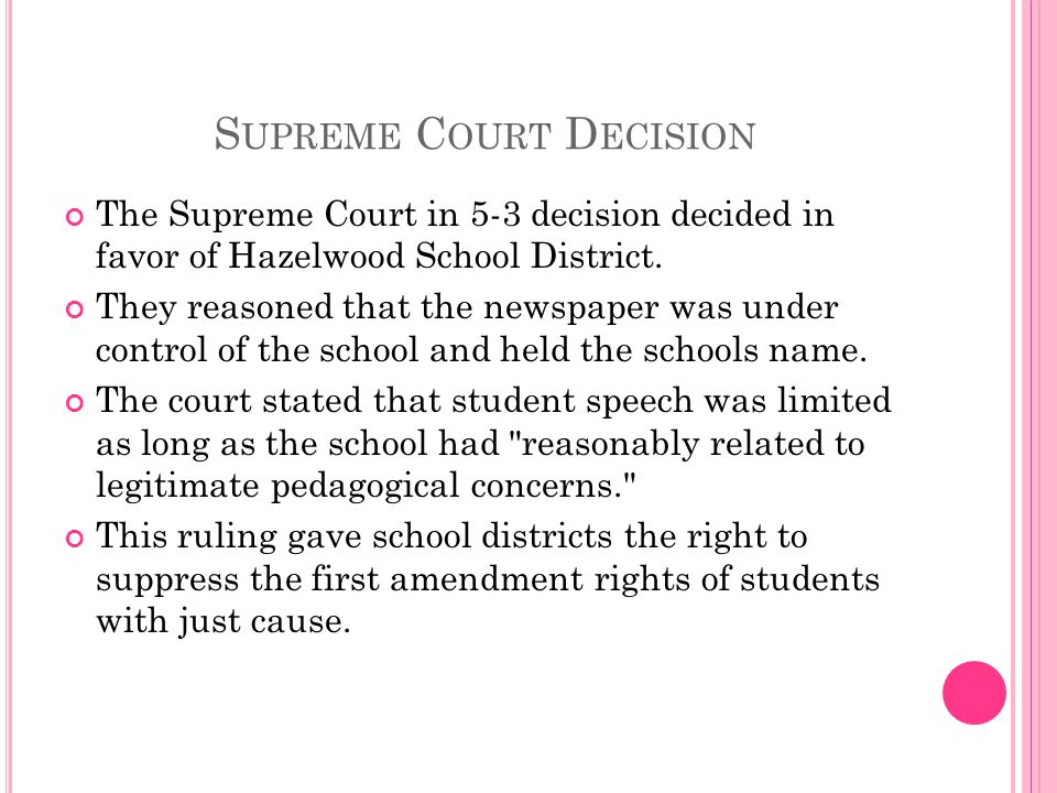 S UPREME C OURT D ECISION The Supreme Court in 5-3 decision decided in favor of Hazelwood School District. They reasoned that the newspaper was under