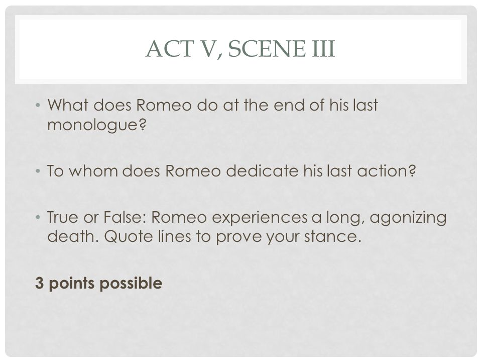 ACT V, SCENE III What does Romeo do at the end of his last monologue.