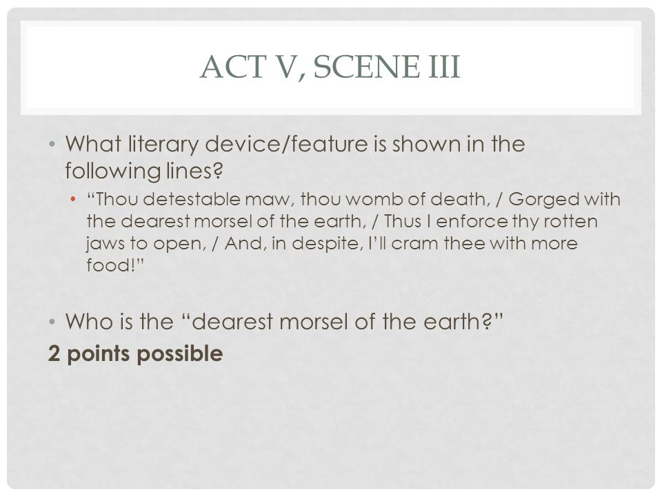 """ACT V, SCENE III What literary device/feature is shown in the following lines? """"Thou detestable maw, thou womb of death, / Gorged with the dearest mor"""