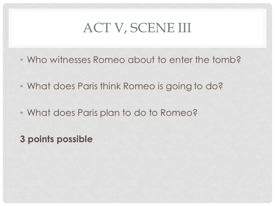 ACT V, SCENE III Who witnesses Romeo about to enter the tomb? What does Paris think Romeo is going to do? What does Paris plan to do to Romeo? 3 point