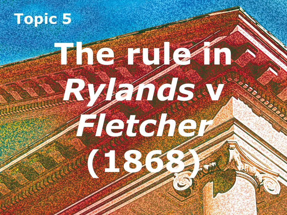 Topic 5 The rule in Rylands v Fletcher (1868) Likely to do mischief It must be foreseeable that the thing brought onto the land is likely to do mischief if it escapes.