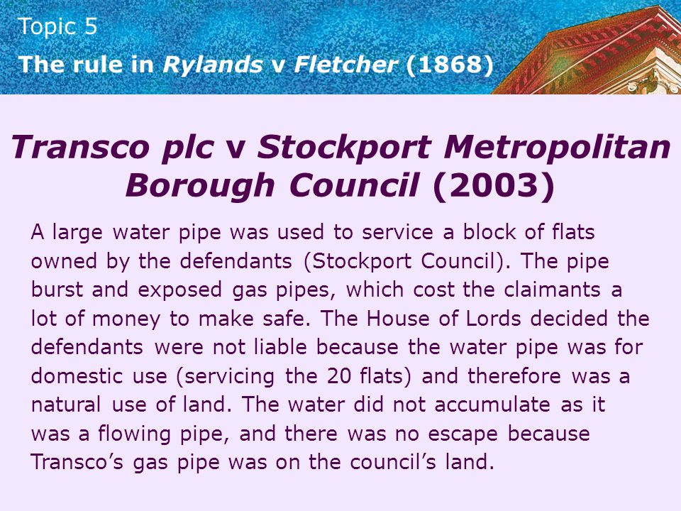 Topic 5 The rule in Rylands v Fletcher (1868) Transco plc v Stockport Metropolitan Borough Council (2003) A large water pipe was used to service a blo