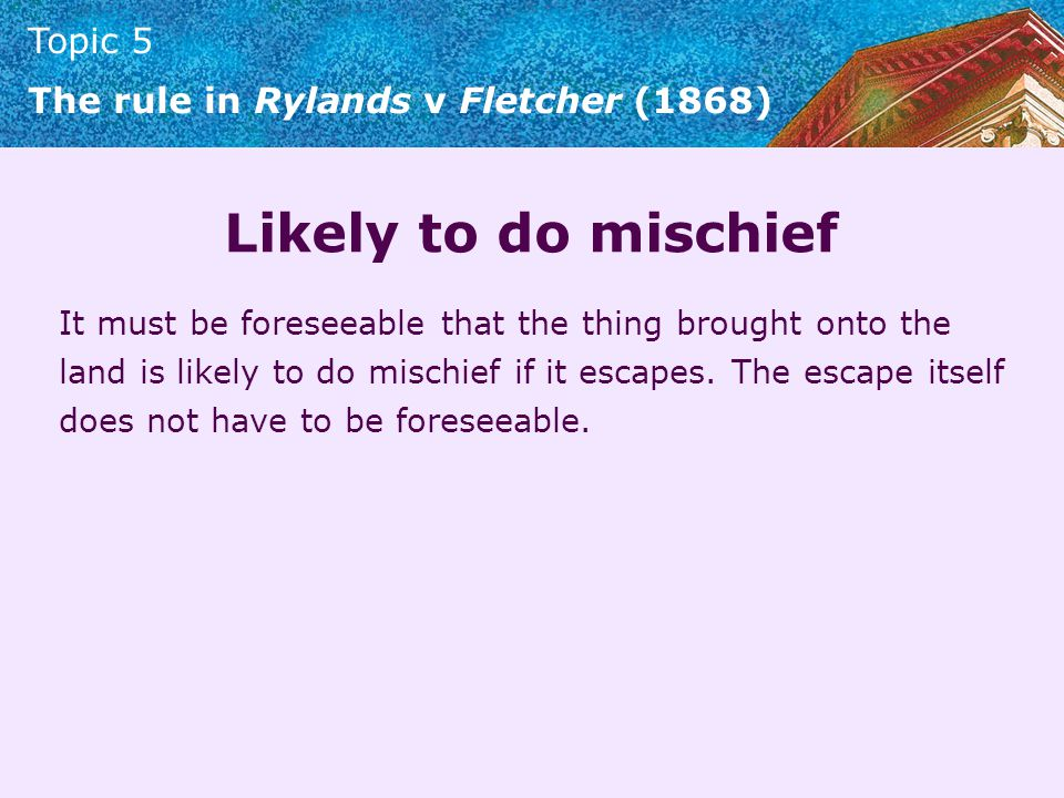 Topic 5 The rule in Rylands v Fletcher (1868) Likely to do mischief It must be foreseeable that the thing brought onto the land is likely to do mischi