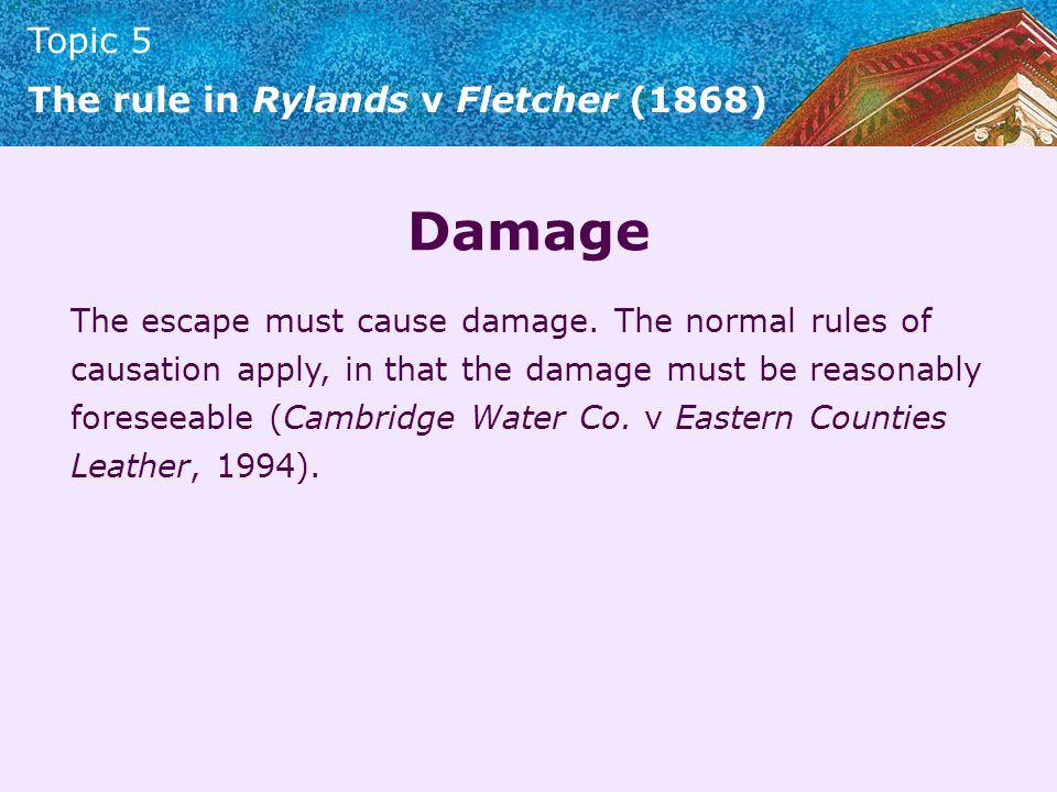 Topic 5 The rule in Rylands v Fletcher (1868) Damage The escape must cause damage. The normal rules of causation apply, in that the damage must be rea