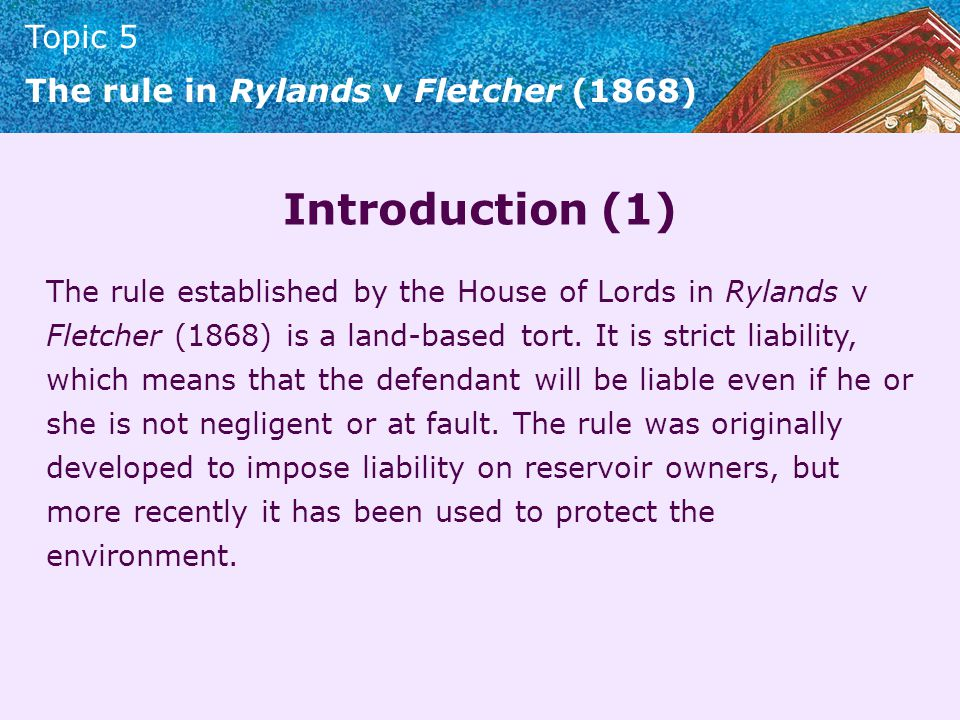 Topic 5 The rule in Rylands v Fletcher (1868) Introduction (1) The rule established by the House of Lords in Rylands v Fletcher (1868) is a land-based