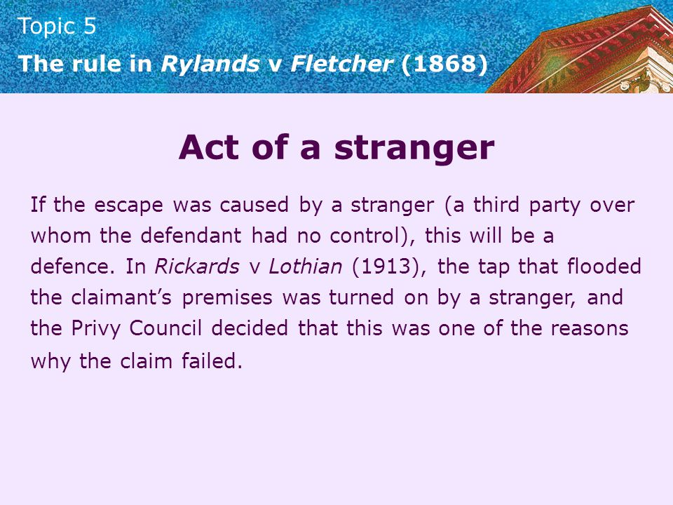 Topic 5 The rule in Rylands v Fletcher (1868) Act of a stranger If the escape was caused by a stranger (a third party over whom the defendant had no c