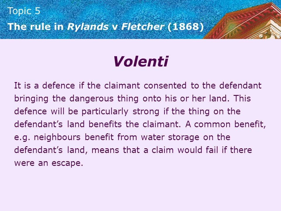 Topic 5 The rule in Rylands v Fletcher (1868) Volenti It is a defence if the claimant consented to the defendant bringing the dangerous thing onto his