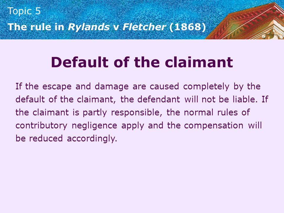 Topic 5 The rule in Rylands v Fletcher (1868) Default of the claimant If the escape and damage are caused completely by the default of the claimant, t