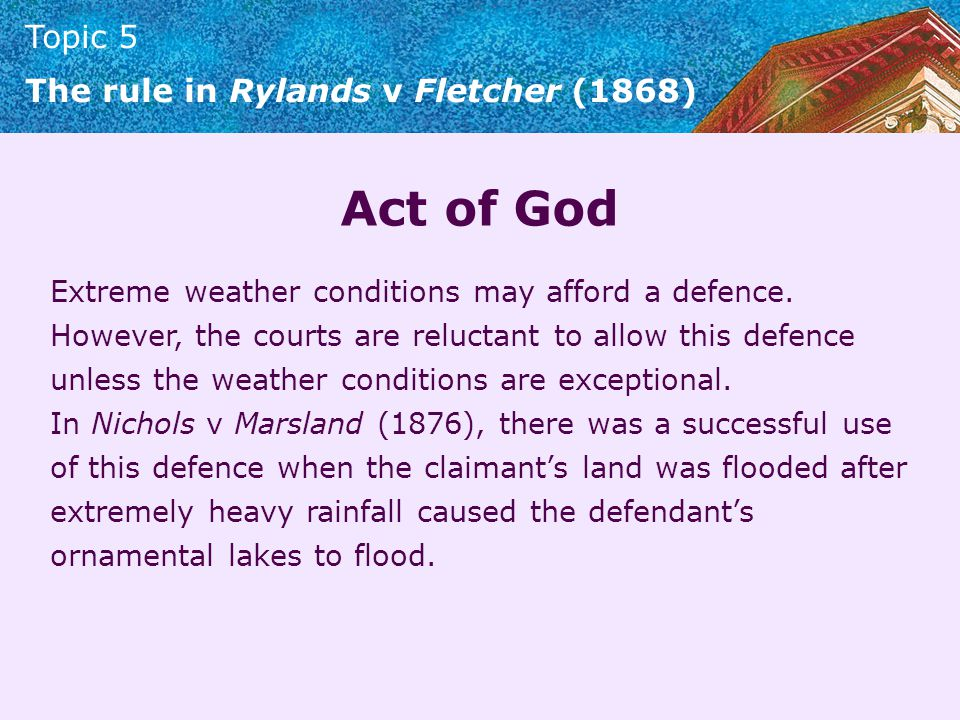 Topic 5 The rule in Rylands v Fletcher (1868) Act of God Extreme weather conditions may afford a defence. However, the courts are reluctant to allow t