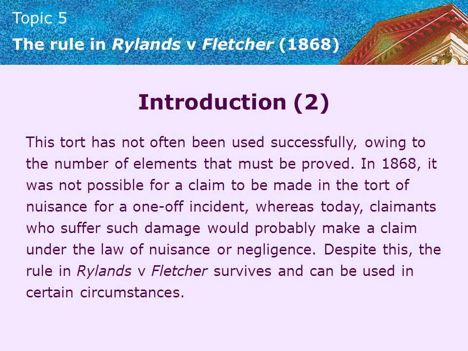Topic 5 The rule in Rylands v Fletcher (1868) Introduction (2) This tort has not often been used successfully, owing to the number of elements that mu