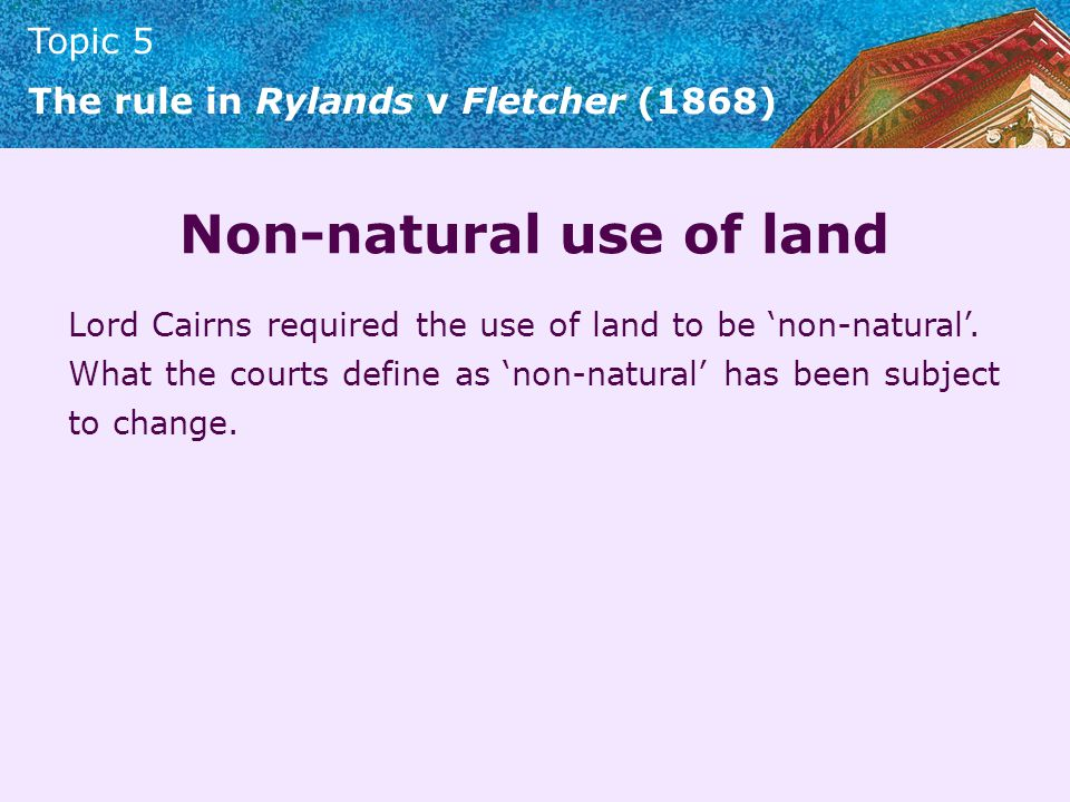 Topic 5 The rule in Rylands v Fletcher (1868) British Celanese v AH Hunt (1969) Storage of metal foil in a factory was held to be a natural use of industrial land.