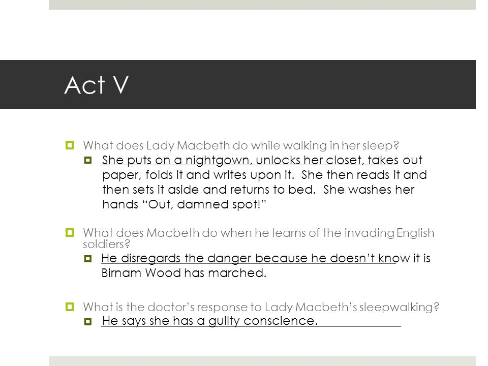 Act V  What does Lady Macbeth do while walking in her sleep?  __________________________________________________________  What does Macbeth do when