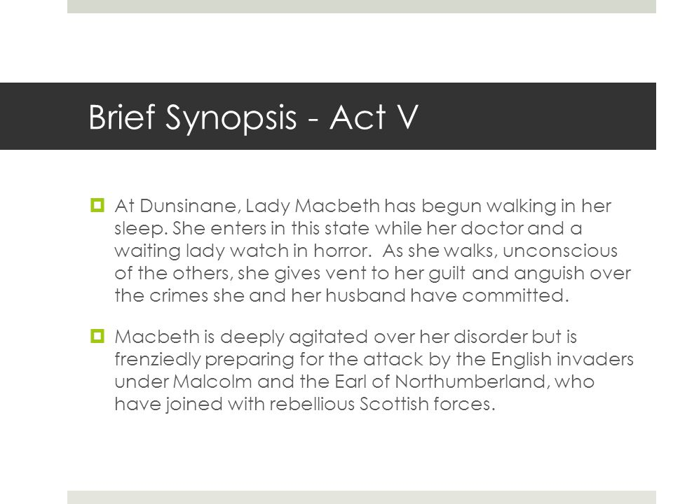 Brief Synopsis - Act V  At Dunsinane, Lady Macbeth has begun walking in her sleep. She enters in this state while her doctor and a waiting lady watch