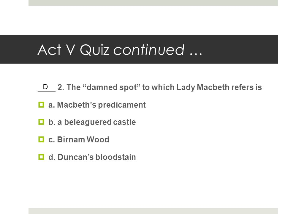 "Act V Quiz continued … ____ 2. The ""damned spot"" to which Lady Macbeth refers is  a. Macbeth's predicament  b. a beleaguered castle  c. Birnam Wood"