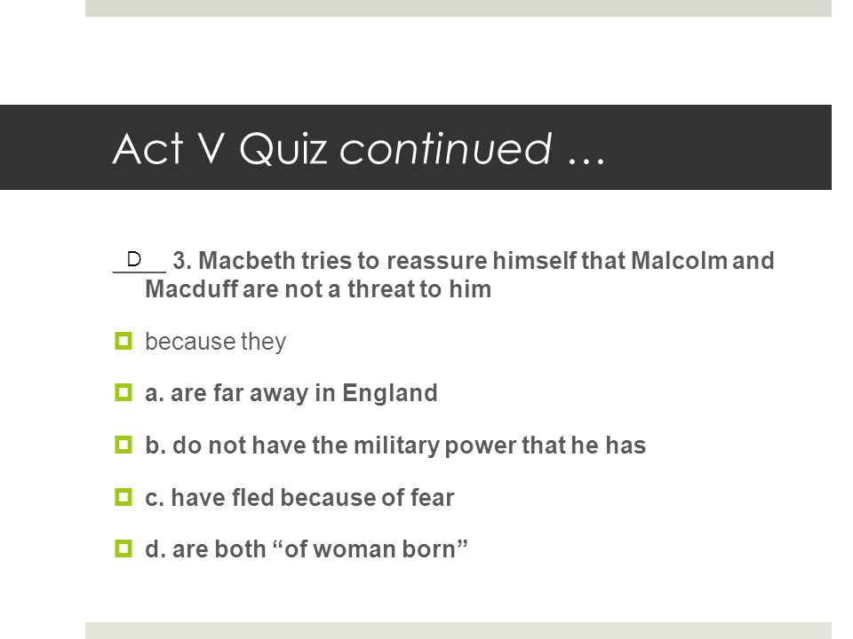 Act V Quiz continued … ____ 3. Macbeth tries to reassure himself that Malcolm and Macduff are not a threat to him  because they  a. are far away in