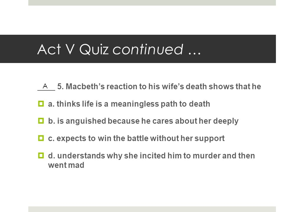 Act V Quiz continued … ____ 5. Macbeth's reaction to his wife's death shows that he  a. thinks life is a meaningless path to death  b. is anguished