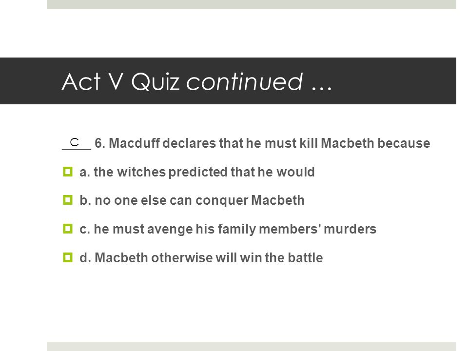 Act V Quiz continued … ____ 6. Macduff declares that he must kill Macbeth because  a. the witches predicted that he would  b. no one else can conque