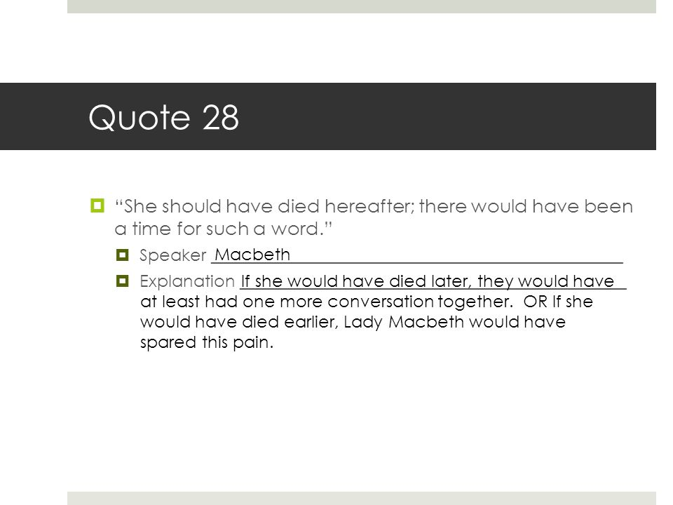 "Quote 28  ""She should have died hereafter; there would have been a time for such a word.""  Speaker _________________________________________________"