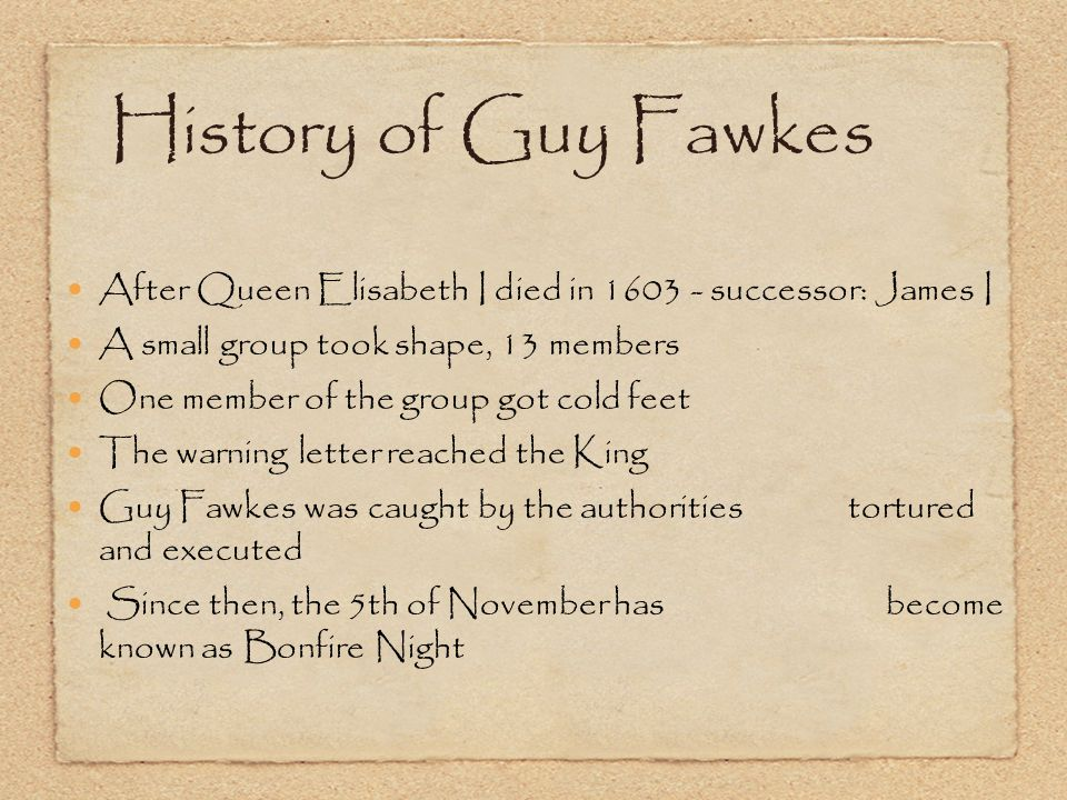 History of Guy Fawkes After Queen Elisabeth I died in 1603 - successor: James I A small group took shape, 13 members One member of the group got cold feet The warning letter reached the King Guy Fawkes was caught by the authorities tortured and executed Since then, the 5th of November has become known as Bonfire Night