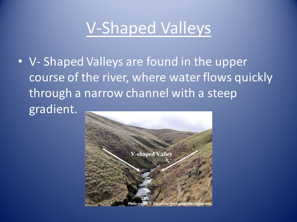 V-Shaped Valleys V- Shaped Valleys are found in the upper course of the river, where water flows quickly through a narrow channel with a steep gradient.