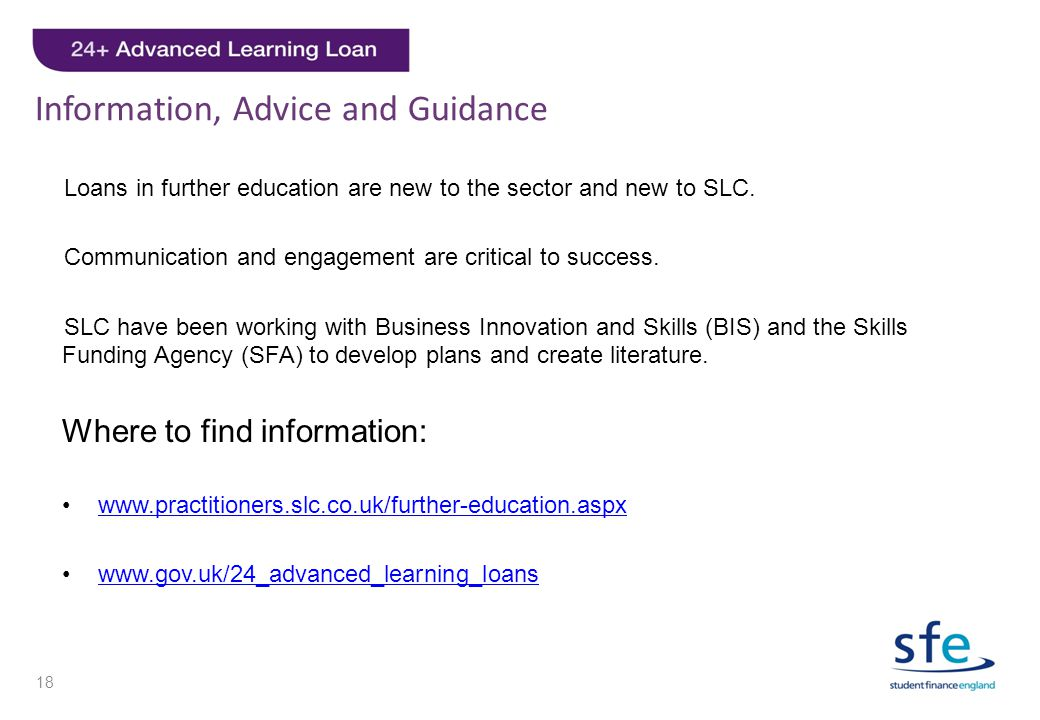 Information, Advice and Guidance Loans in further education are new to the sector and new to SLC. Communication and engagement are critical to success