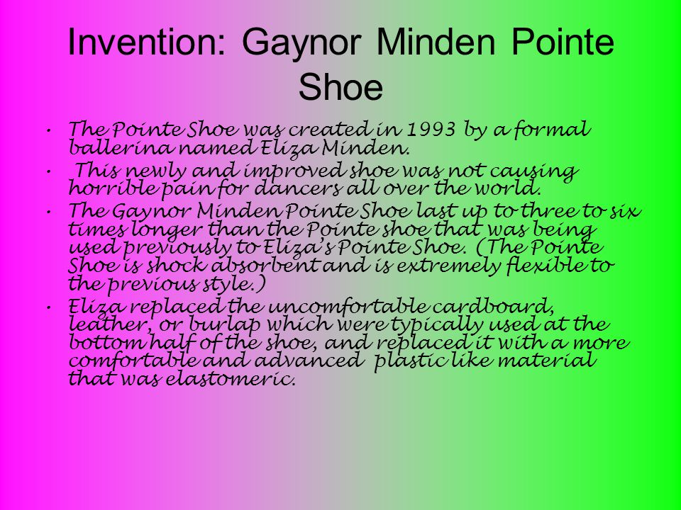 Invention: Gaynor Minden Pointe Shoe The Pointe Shoe was created in 1993 by a formal ballerina named Eliza Minden.
