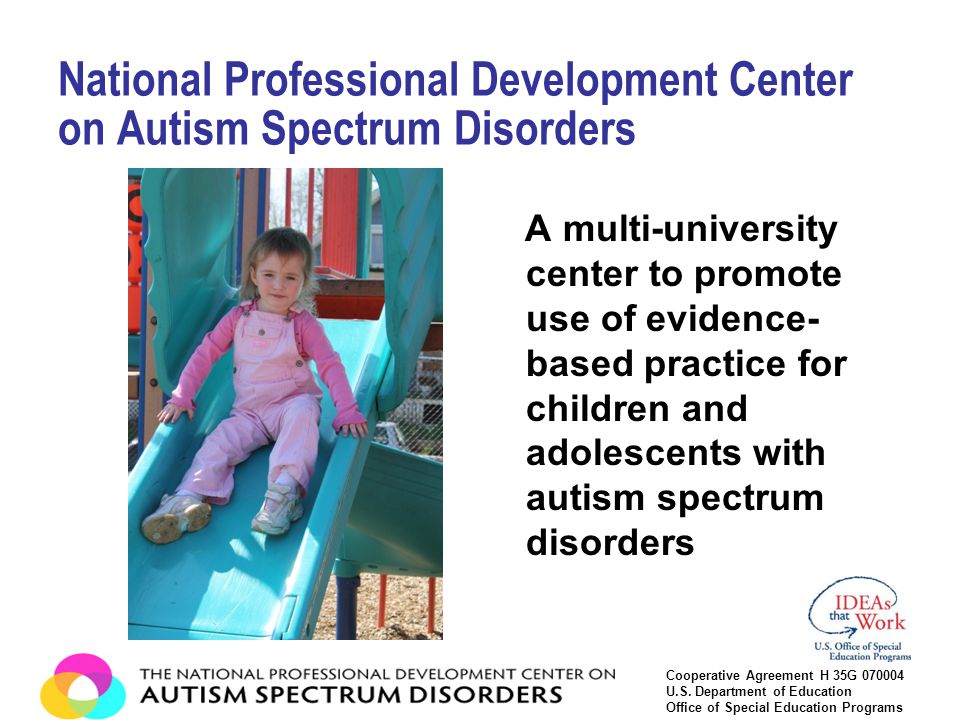 A multi-university center to promote use of evidence- based practice for children and adolescents with autism spectrum disorders National Professional Development Center on Autism Spectrum Disorders Cooperative Agreement H 35G 070004 U.S.