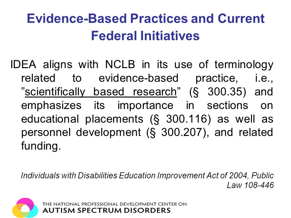 """Evidence-Based Practices and Current Federal Initiatives IDEA aligns with NCLB in its use of terminology related to evidence-based practice, i.e., """"sc"""