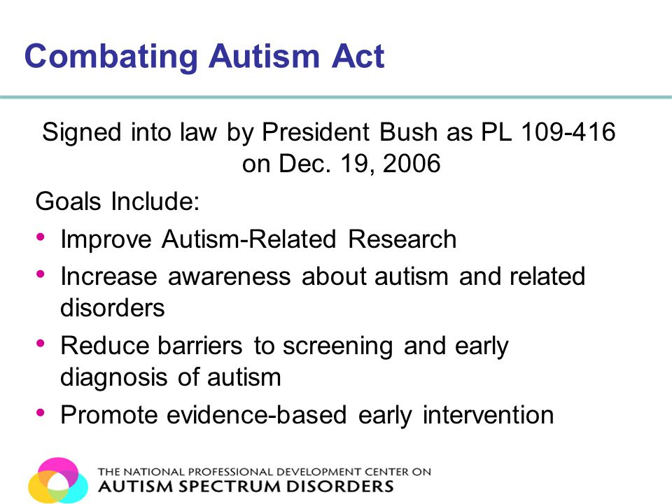 Combating Autism Act Signed into law by President Bush as PL 109-416 on Dec.