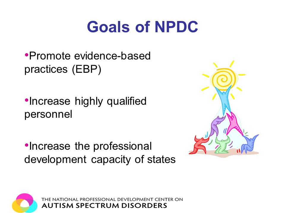 Goals of NPDC Promote evidence-based practices (EBP) Increase highly qualified personnel Increase the professional development capacity of states