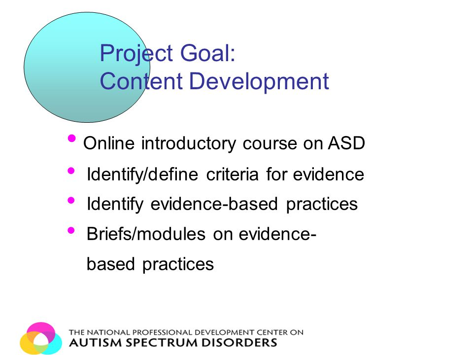 Online introductory course on ASD Identify/define criteria for evidence Identify evidence-based practices Briefs/modules on evidence- based practices