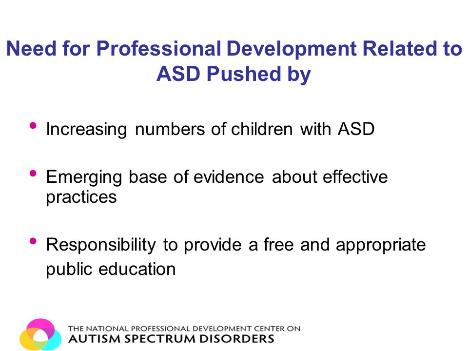 Need for Professional Development Related to ASD Pushed by Increasing numbers of children with ASD Emerging base of evidence about effective practices Responsibility to provide a free and appropriate public education