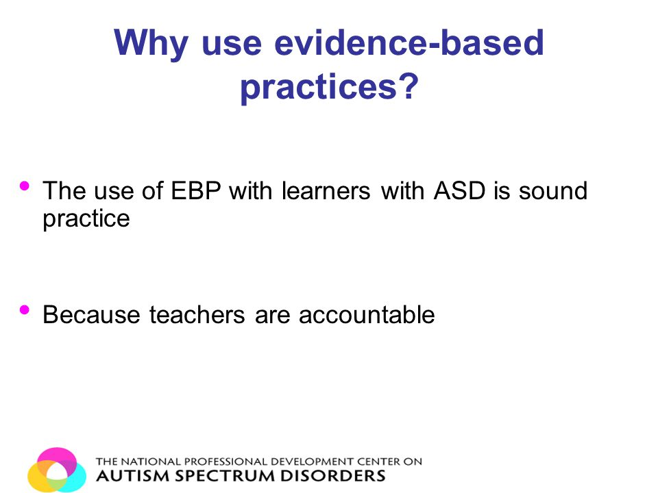 Why use evidence-based practices? The use of EBP with learners with ASD is sound practice Because teachers are accountable