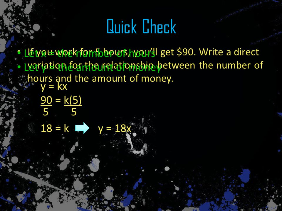 Quick Check If you work for 5 hours, you'll get $90. Write a direct variation for the relationship between the number of hours and the amount of money