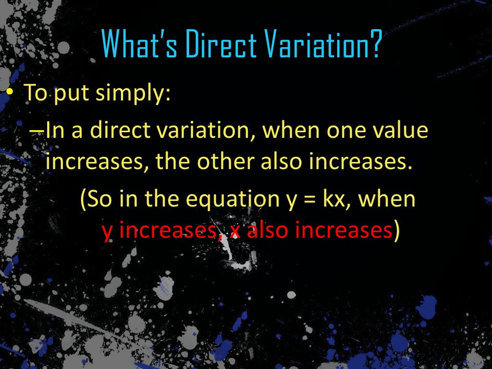 To put simply: – In a direct variation, when one value increases, the other also increases. (So in the equation y = kx, when y increases, x also incre