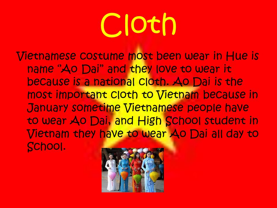 Cloth Vietnamese costume most been wear in Hue is name ''Ao Dai'' and they love to wear it because is a national cloth.