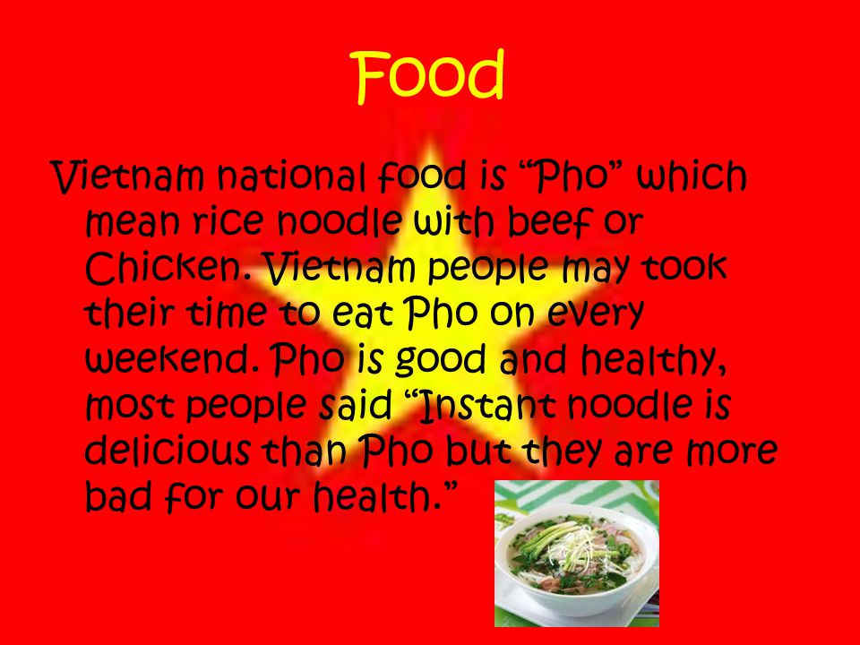 Food Vietnam national food is Pho which mean rice noodle with beef or Chicken.